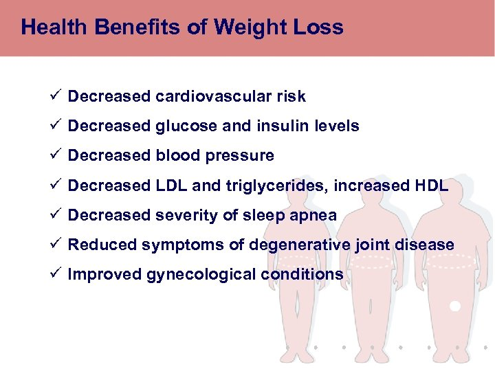 Health Benefits of Weight Loss ü Decreased cardiovascular risk ü Decreased glucose and insulin