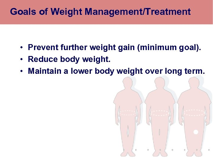 Goals of Weight Management/Treatment • Prevent further weight gain (minimum goal). • Reduce body