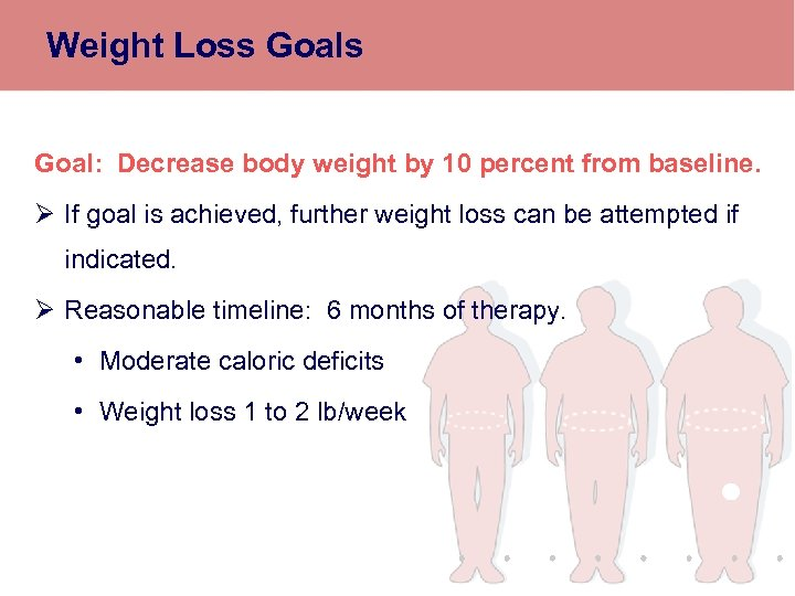 Weight Loss Goal: Decrease body weight by 10 percent from baseline. Ø If goal