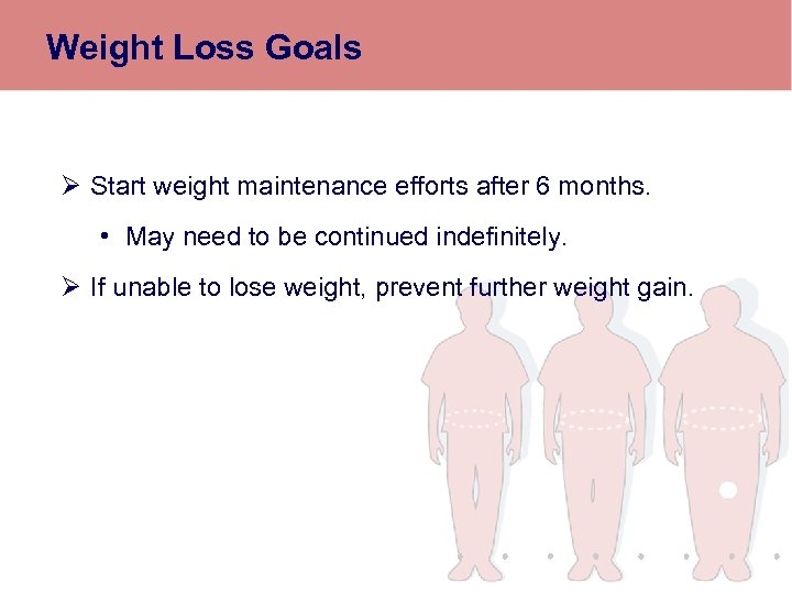 Weight Loss Goals Ø Start weight maintenance efforts after 6 months. • May need