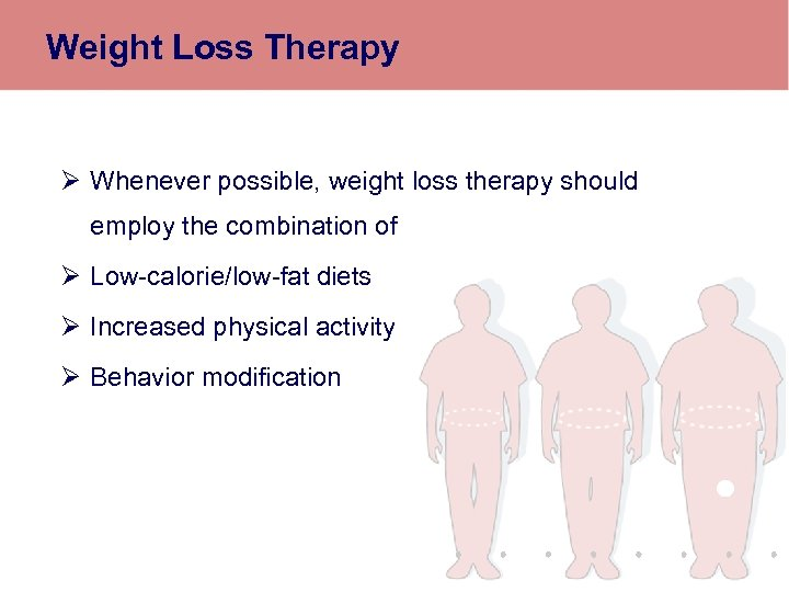 Weight Loss Therapy Ø Whenever possible, weight loss therapy should employ the combination of