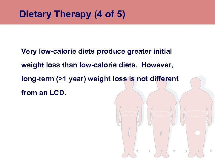 Dietary Therapy (4 of 5) Very low-calorie diets produce greater initial weight loss than