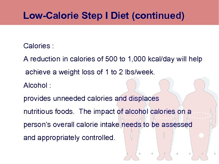 Low-Calorie Step I Diet (continued) Calories : A reduction in calories of 500 to