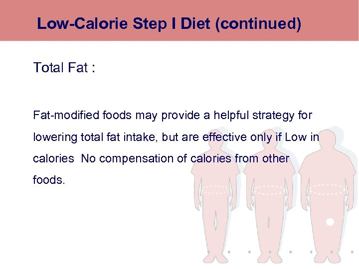 Low-Calorie Step I Diet (continued) Total Fat : Fat-modified foods may provide a helpful