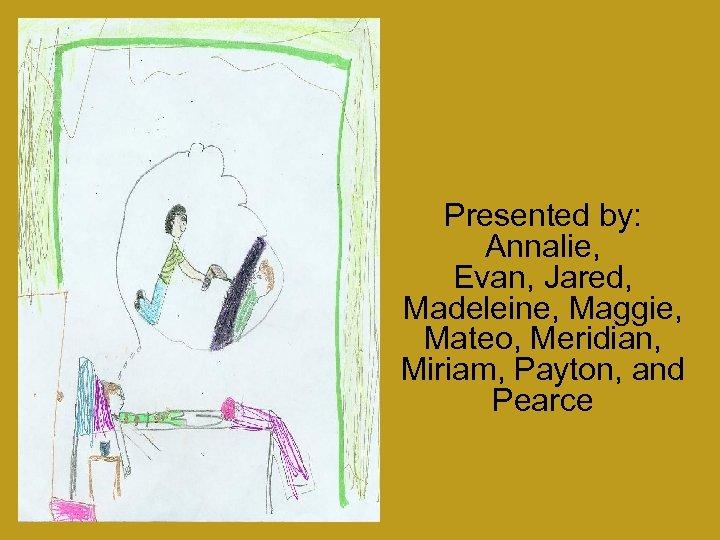 Presented by: Annalie, Evan, Jared, Madeleine, Maggie, Mateo, Meridian, Miriam, Payton, and Pearce