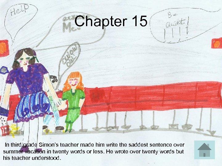 Chapter 15 In third grade Simon's teacher made him write the saddest sentence over