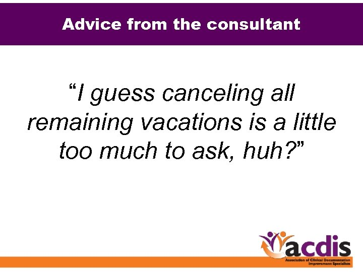 """Advice from the consultant """"I guess canceling all remaining vacations is a little too"""