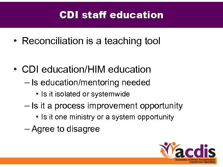 CDI staff education • Reconciliation is a teaching tool • CDI education/HIM education –