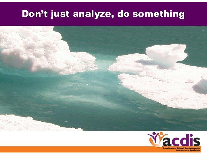 Don't just analyze, do something