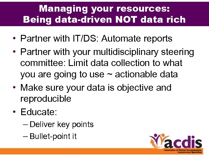Managing your resources: Being data-driven NOT data rich • Partner with IT/DS: Automate reports
