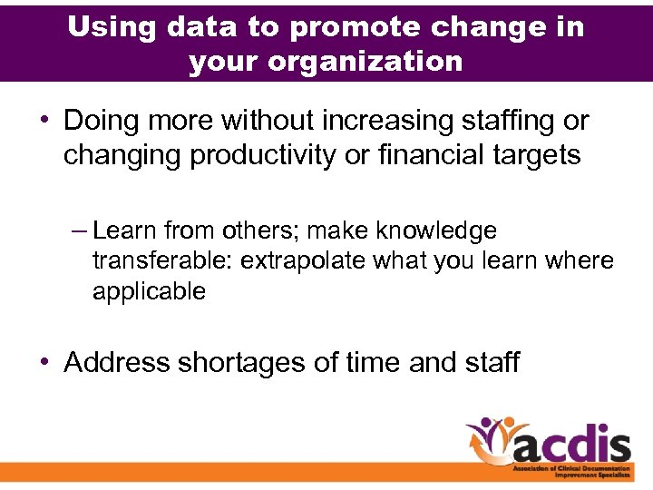 Using data to promote change in your organization • Doing more without increasing staffing