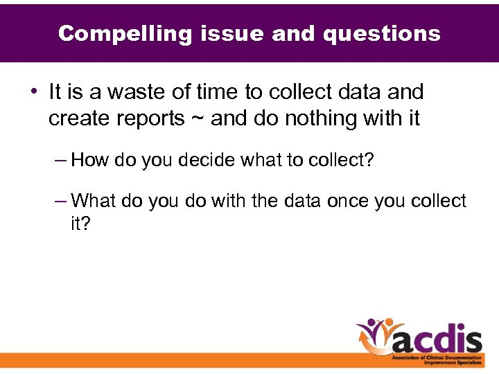 Compelling issue and questions • It is a waste of time to collect data