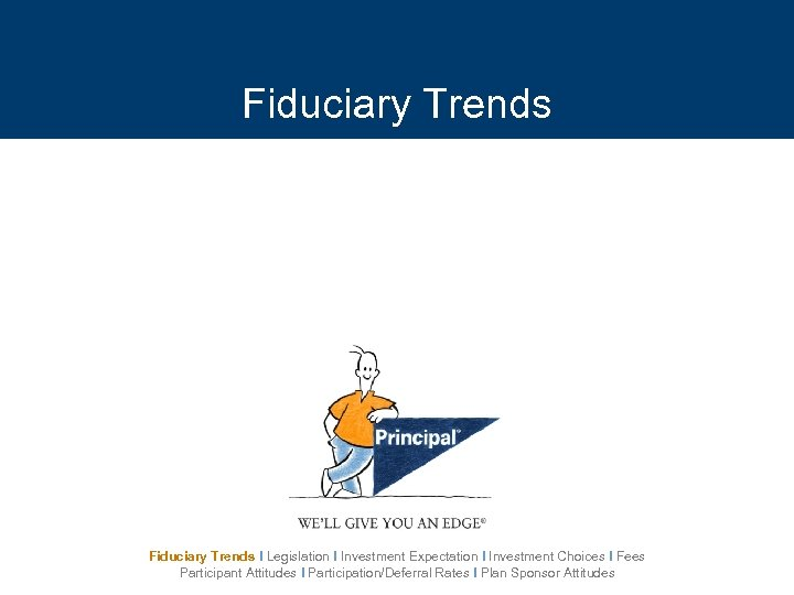 Fiduciary Trends I Legislation I Investment Expectation I Investment Choices I Fees Participant Attitudes