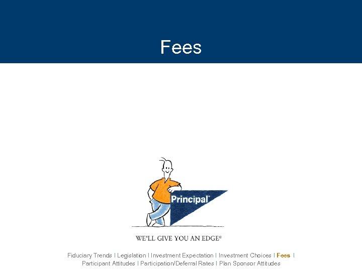 Fees Fiduciary Trends I Legislation I Investment Expectation I Investment Choices I Fees I