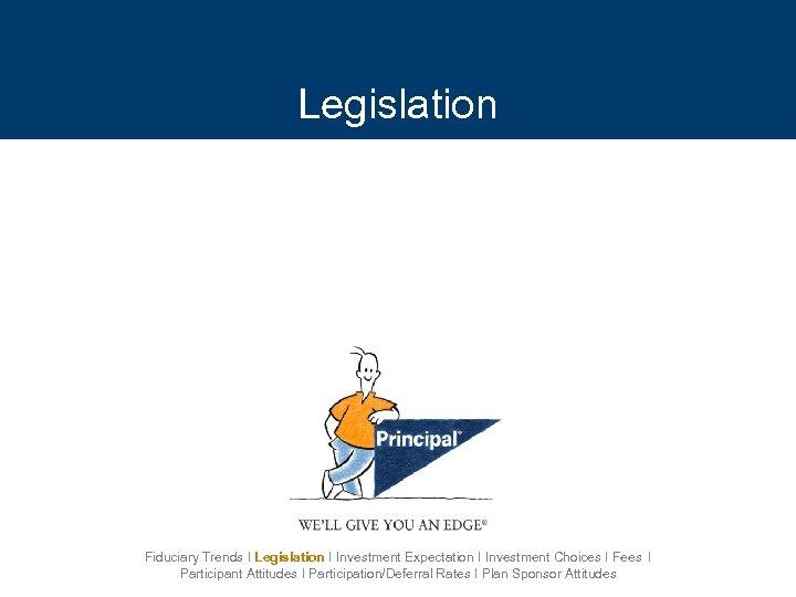 Legislation Fiduciary Trends I Legislation I Investment Expectation I Investment Choices I Fees I