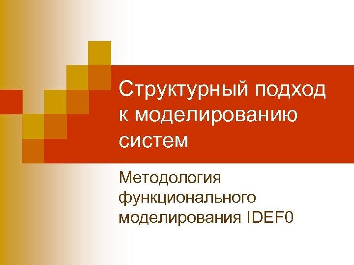 Структурный подход к моделированию систем Методология функционального моделирования IDEF 0