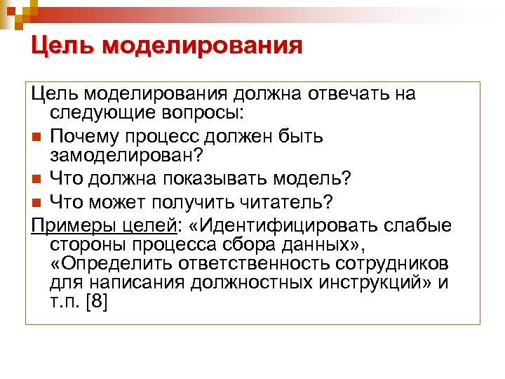 Цель моделирования должна отвечать на следующие вопросы: n Почему процесс должен быть замоделирован? n