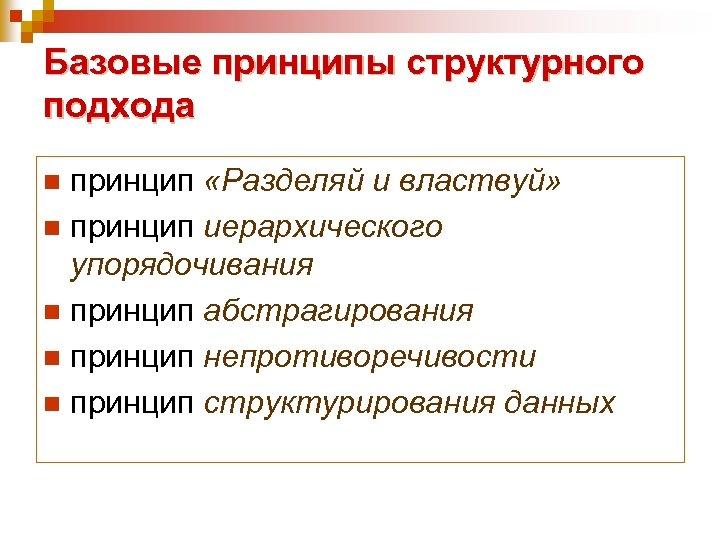 Базовые принципы структурного подхода принцип «Разделяй и властвуй» n принцип иерархического упорядочивания n принцип