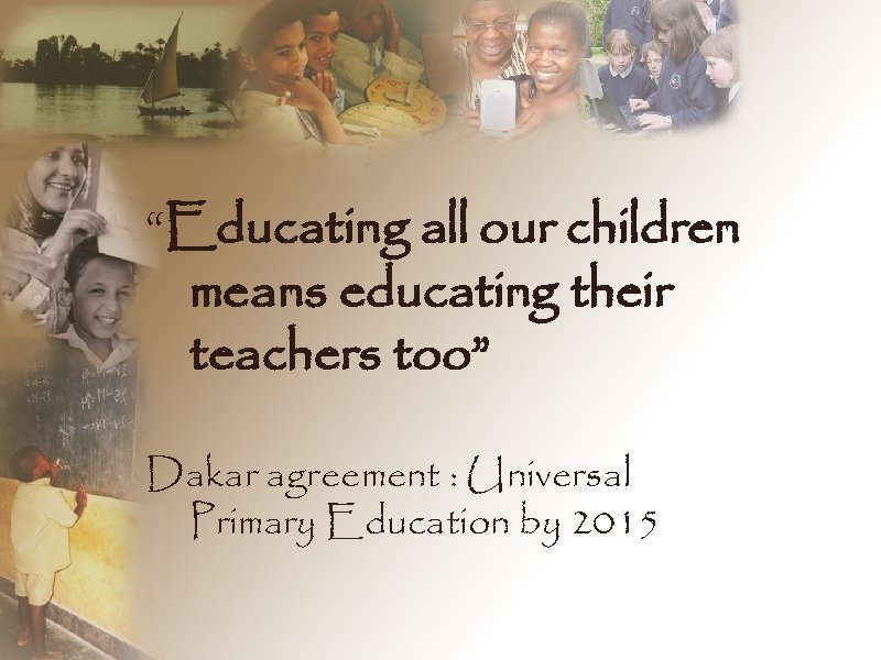 """""""Educating all our children means educating their teachers too"""" Dakar agreement : Universal Primary"""