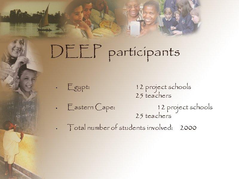 DEEP participants Egypt: 12 project schools 25 teachers Eastern Cape: 12 project schools 25