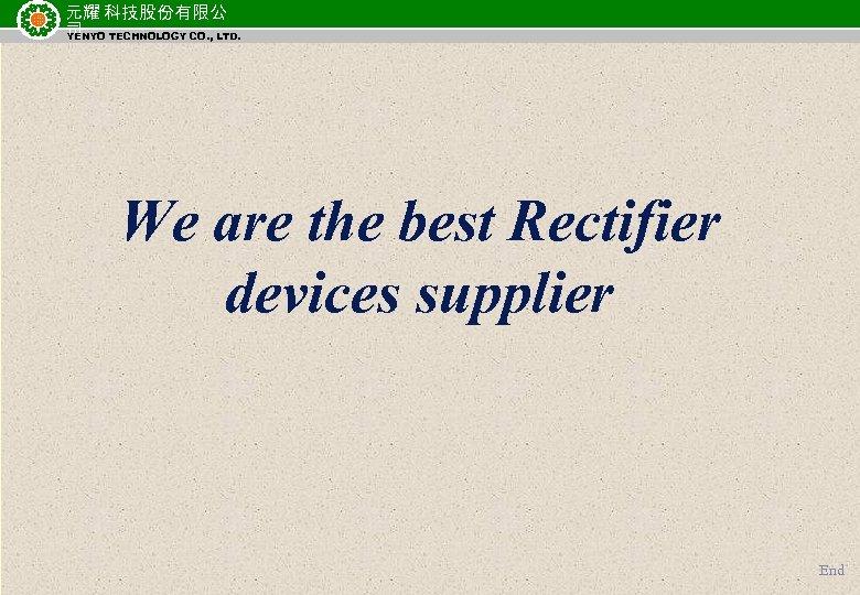 元耀 科技股份有限公 司 TECHNOLOGY CO. , LTD. YENYO We are the best Rectifier devices