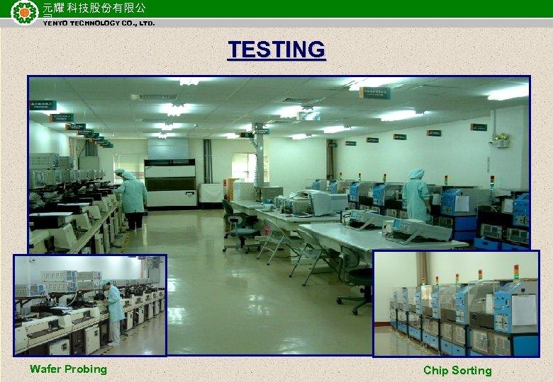 元耀 科技股份有限公 司 TECHNOLOGY CO. , LTD. YENYO TESTING Wafer Probing Chip Sorting