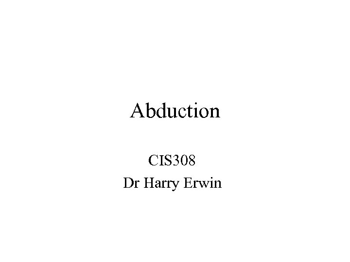 Abduction CIS 308 Dr Harry Erwin