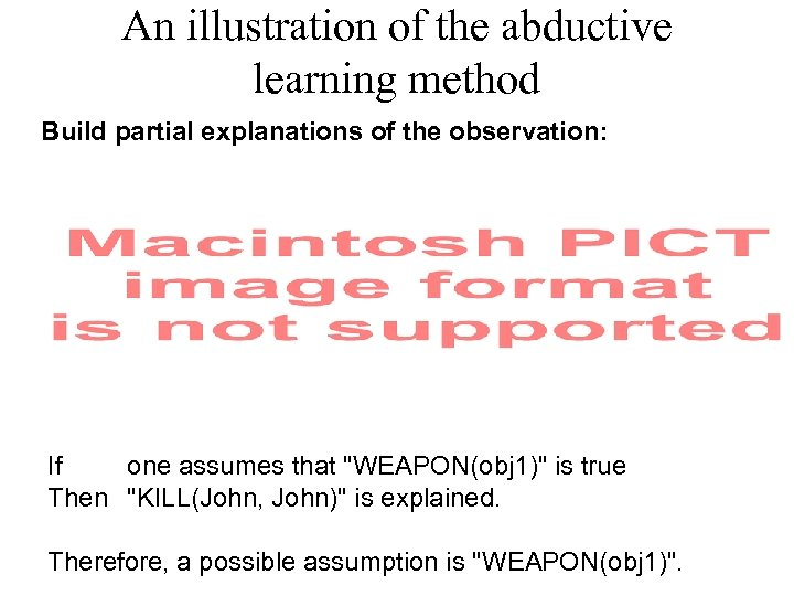 An illustration of the abductive learning method Build partial explanations of the observation: If