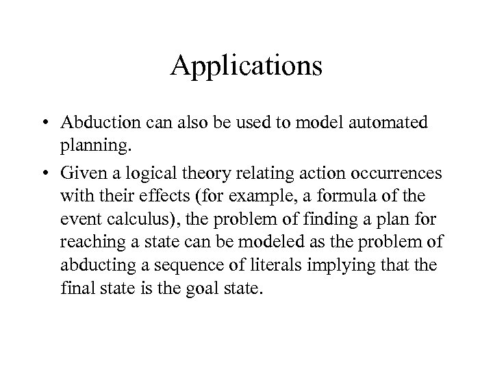 Applications • Abduction can also be used to model automated planning. • Given a