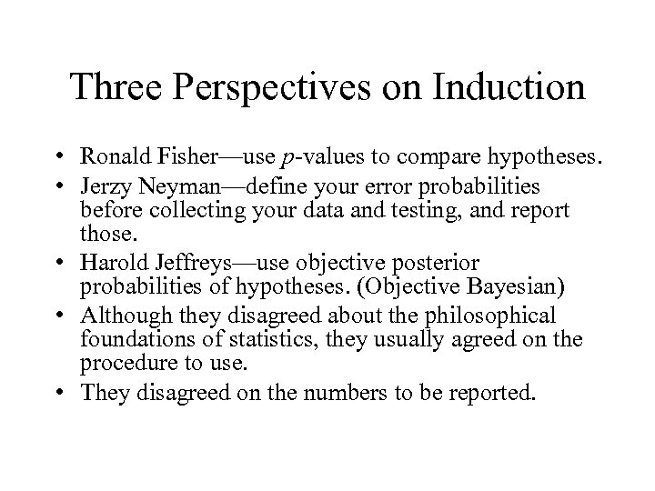 Three Perspectives on Induction • Ronald Fisher—use p-values to compare hypotheses. • Jerzy Neyman—define