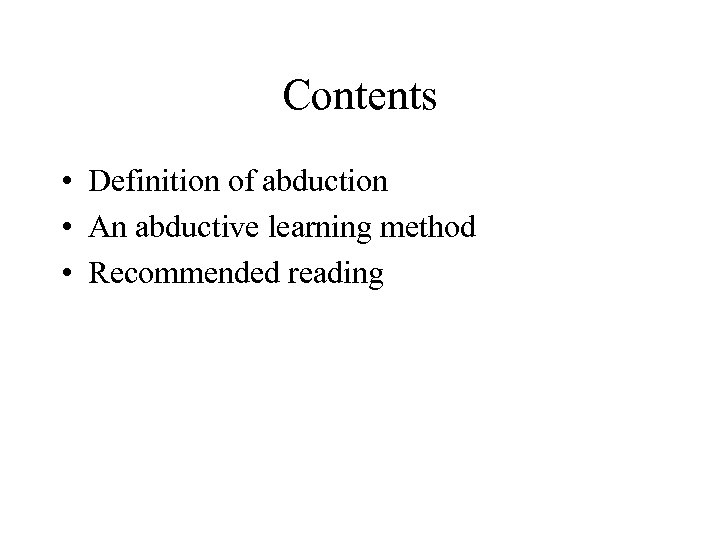 Contents • Definition of abduction • An abductive learning method • Recommended reading