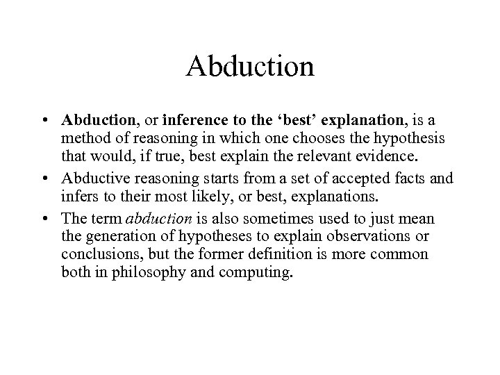 Abduction • Abduction, or inference to the 'best' explanation, is a method of reasoning
