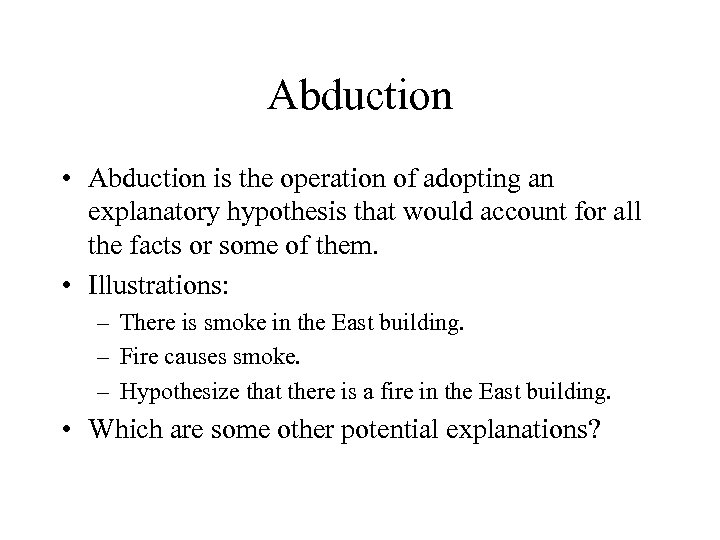 Abduction • Abduction is the operation of adopting an explanatory hypothesis that would account
