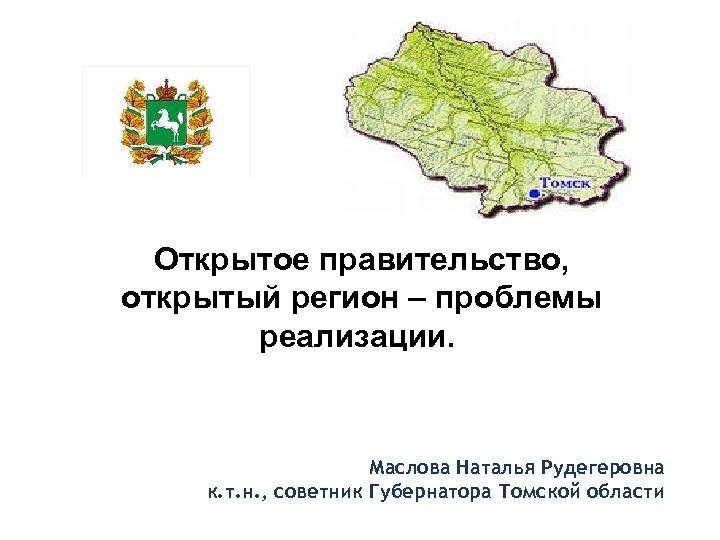 Открытое правительство, открытый регион – проблемы реализации. Маслова Наталья Рудегеровна к. т. н. ,