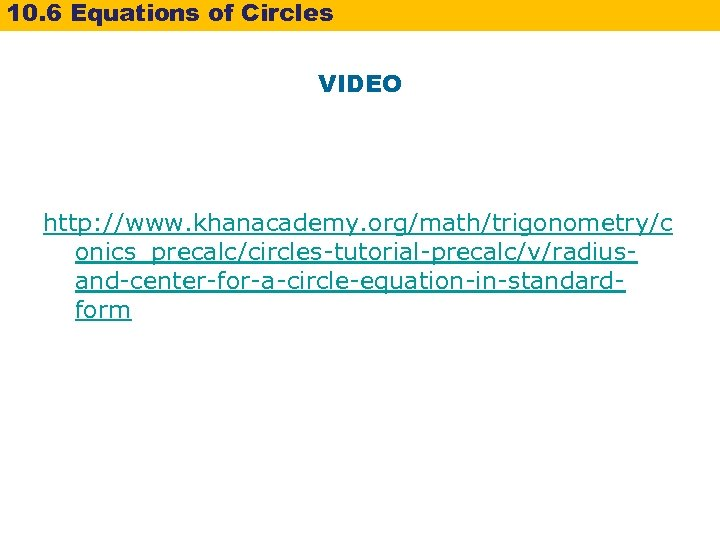 10. 6 Equations of Circles VIDEO http: //www. khanacademy. org/math/trigonometry/c onics_precalc/circles-tutorial-precalc/v/radiusand-center-for-a-circle-equation-in-standardform