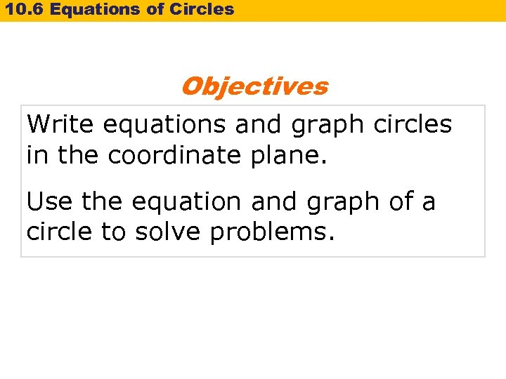 10. 6 Equations of Circles Objectives Write equations and graph circles in the coordinate
