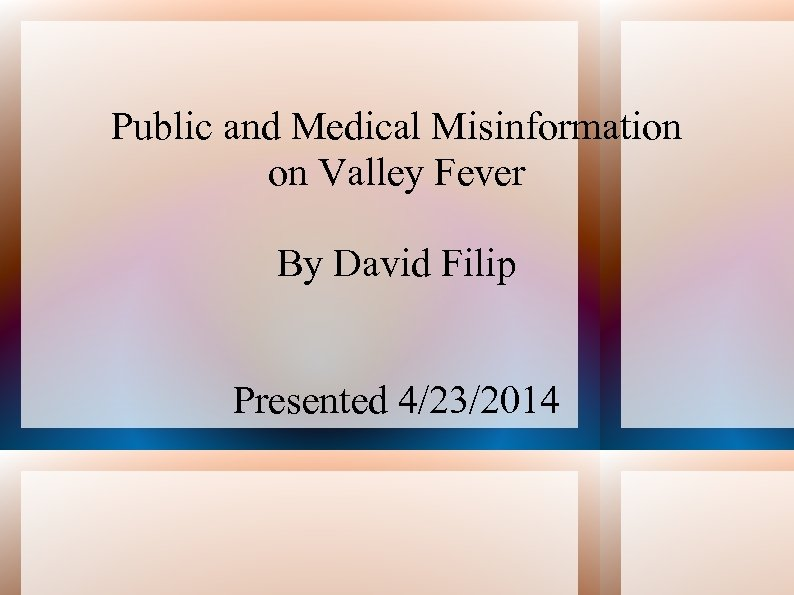 Public and Medical Misinformation on Valley Fever By David Filip Presented 4/23/2014