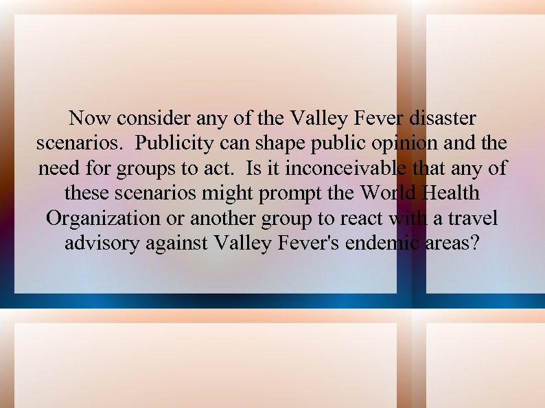 Now consider any of the Valley Fever disaster scenarios. Publicity can shape public opinion