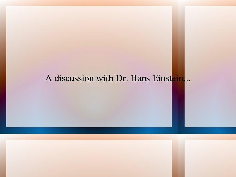 A discussion with Dr. Hans Einstein. . .