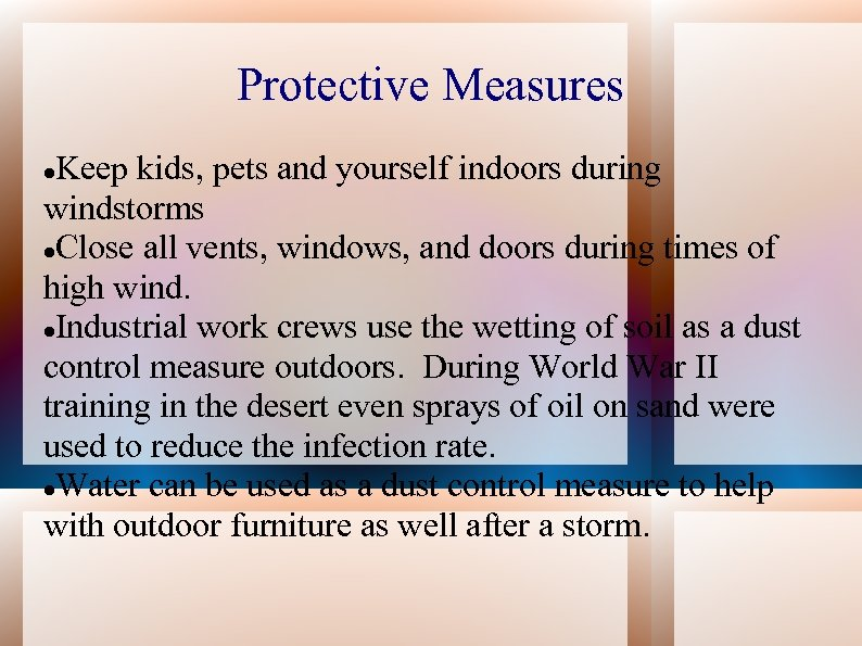 Protective Measures Keep kids, pets and yourself indoors during windstorms Close all vents, windows,