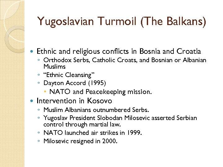 Yugoslavian Turmoil (The Balkans) Ethnic and religious conflicts in Bosnia and Croatia ◦ Orthodox