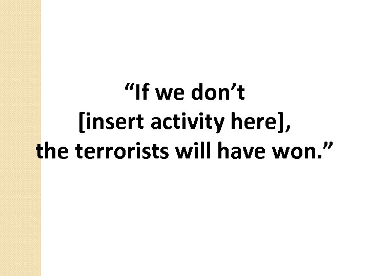 """""""If we don't [insert activity here], the terrorists will have won. """""""