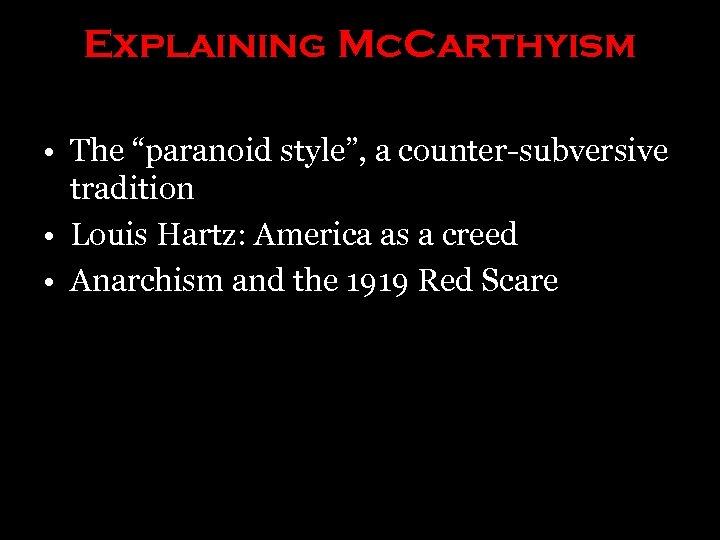 "Explaining Mc. Carthyism • The ""paranoid style"", a counter-subversive tradition • Louis Hartz: America"
