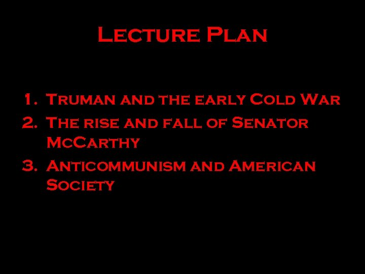 Lecture Plan 1. Truman and the early Cold War 2. The rise and fall
