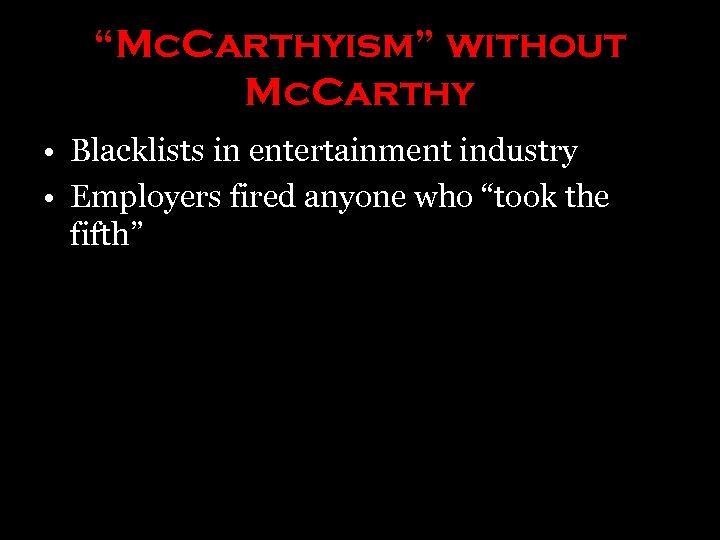 """""""Mc. Carthyism"""" without Mc. Carthy • Blacklists in entertainment industry • Employers fired anyone"""