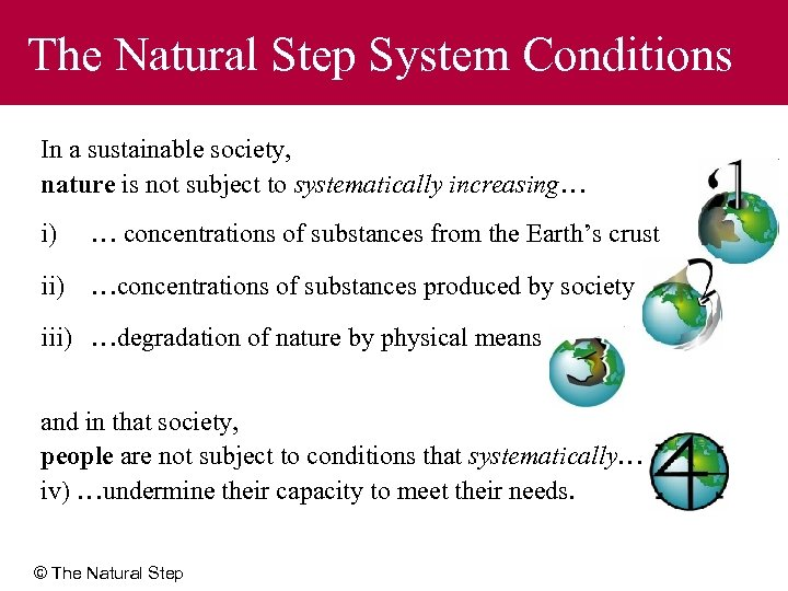 The Natural Step System Conditions In a sustainable society, nature is not subject to