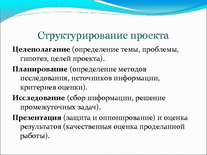 Структурирование проекта Целеполагание (определение темы, проблемы, гипотез, целей проекта). Планирование (определение методов исследования, источников