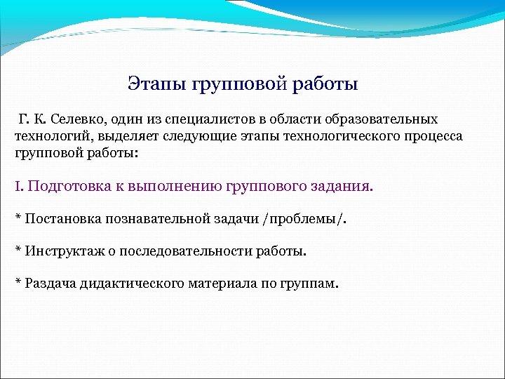 Этапы групповой работы Г. К. Селевко, один из специалистов в области образовательных технологий, выделяет