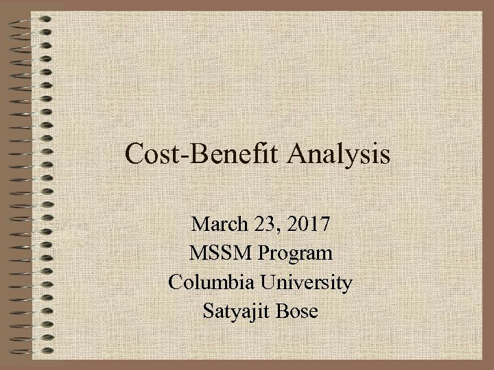 Cost-Benefit Analysis March 23, 2017 MSSM Program Columbia University Satyajit Bose