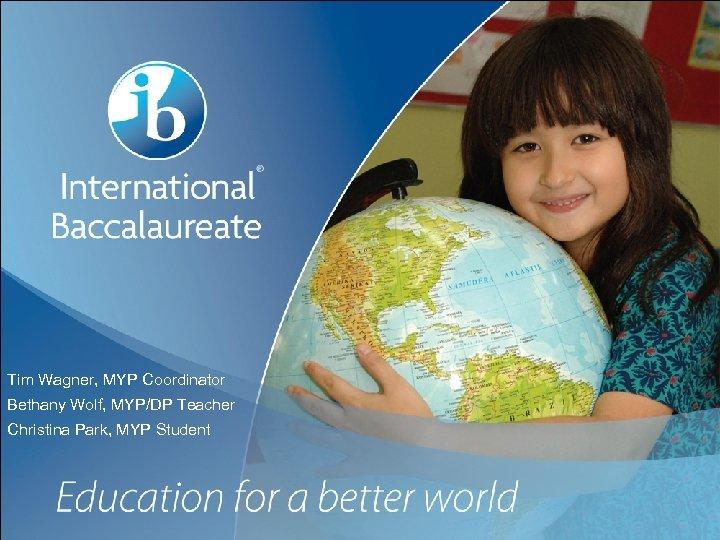 Tim Wagner, MYP Coordinator Bethany Wolf, MYP/DP Teacher Christina Park, MYP Student Page 1